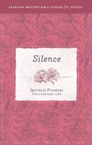 Silence: Spiritual Practices for Everyday Life (Everyday Matters Bible Studies for Women)