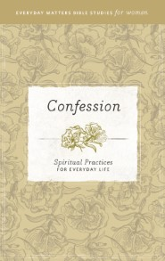 Confession: Spiritual Practices for Everyday Life (Everyday Matters Bible Studies for Women)