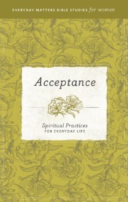 Acceptance: Spiritual Practices for Everyday Life (Everyday Matters Bible Studies for Women)
