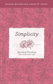 Simplicity: Spiritual Practices for Everyday Life (Everyday Matters Bible Studies for Women)