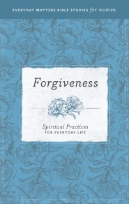 Forgiveness: Spiritual Practices for Everyday Life (Everyday Matters Bible Studies for Women)