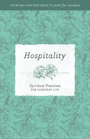 Hospitality: Spiritual Practices for Everyday Life (Everyday Matters Bible Studies for Women)