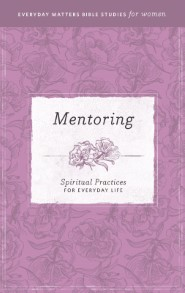 Mentoring: Spiritual Practices for Everyday Life (Everyday Matters Bible Studies for Women)