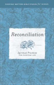 Reconciliation: Spiritual Practices for Everyday Life (Everyday Matters Bible Studies for Women)