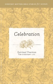 Celebration: Spiritual Practices for Everyday Life (Everyday Matters Bible Studies for Women)