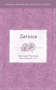 Service: Spiritual Practices for Everyday Life (Everyday Matters Bible Studies for Women)