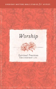 Worship: Spiritual Practices for Everyday Life (Everyday Matters Bible Studies for Women)