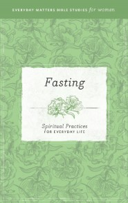 Fasting: Spiritual Practices for Everyday Life (Everyday Matters Bible Studies for Women)