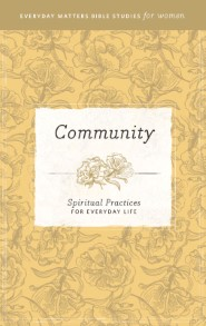 Community: Spiritual Practices for Everyday Life (Everyday Matters Bible Studies for Women)