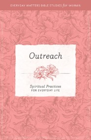 Outreach: Spiritual Practices for Everyday Life (Everyday Matters Bible Studies for Women)