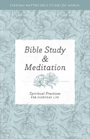 Bible Study and Meditation: Spiritual Practices for Everyday Life (Everyday Matters Bible Studies for Women)