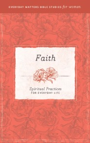 Faith: Spiritual Practices for Everyday Life (Everyday Matters Bible Studies for Women)