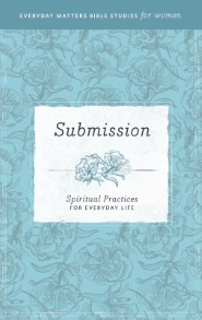 Submission: Spiritual Practices for Everyday Life (Everyday Matters Bible Studies for Women)