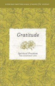 Gratitude: Spiritual Practices for Everyday Life (Everyday Matters Bible Studies for Women)