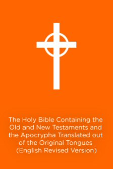 The Holy Bible Containing the Old and New Testaments and the Apocrypha: Translated out of the Original Tongues: Being the Version Set Forth A.D. 1611 Compared with the Most Ancient Authorities and Revised (ERV)