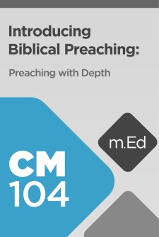 Mobile Ed: CM104 Introducing Biblical Preaching: Preaching with Depth (6 hour course)
