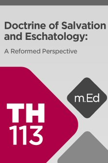 Mobile Ed: TH113 Doctrine of Salvation and Eschatology: A Reformed Perspective (9 hour course)