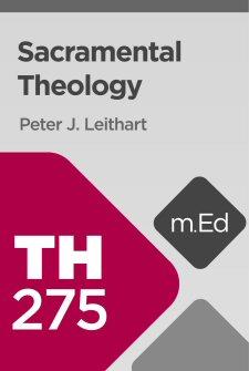 Mobile Ed: TH275 Sacramental Theology (2 hour course)