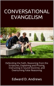 CONVERSATIONAL EVANGELISM: Defending the Faith, Reasoning from the Scriptures, Explaining and Proving, Instructing in Sound Doctrine, and Overturning False Reasoning