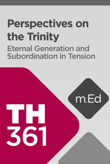 Mobile Ed: TH361 Perspectives on the Trinity: Eternal Generation and Subordination in Tension (4 hour course)