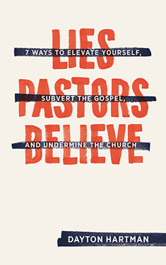 Lies Pastors Believe: Seven Ways to Elevate Yourself, Subvert the Gospel, and Undermine the Church