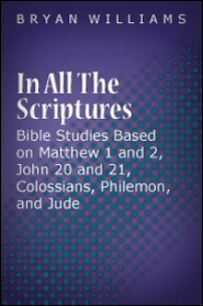 In All the Scriptures: Bible Studies Based on Matthew 1 and 2, John 20 and 21, Colossians, Philemon, and Jude