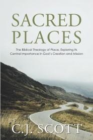 Sacred Places: The Biblical Theology of Place, Exploring Its Central Importance in God's Creation and Mission