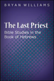The Last Priest: Bible Studies in the Book of Hebrews
