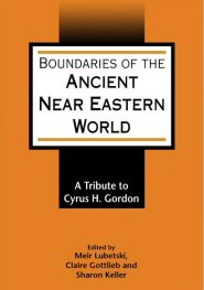 Boundaries of the Ancient Near Eastern World: A Tribute to Cyrus H. Gordon