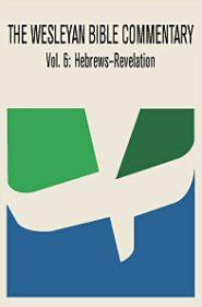 Wesleyan Bible Commentary, Vol. 6: Hebrews–Revelation