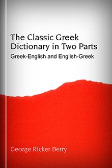 The Classic Greek Dictionary in Two Parts: Greek-English and