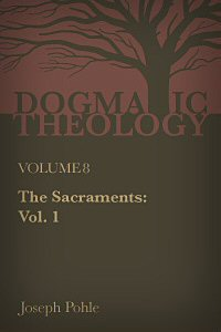 The Sacraments: A Dogmatic Treatise, vol. 1