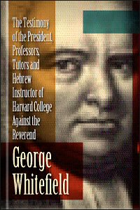 The Testimony of the President, Professors, Tutors and Hebrew Instructor of Harvard College Against the Rev. George Whitefield