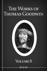The Works of Thomas Goodwin, vol. 8
