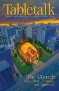 Tabletalk Magazine, June 2004: The Church, the One, Holy, Catholic, and Apostolic