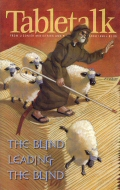 Tabletalk Magazine, March 1999: The Blind Leading the Blind