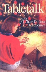 Tabletalk Magazine, December 1997: Where Do You Keep Jesus?