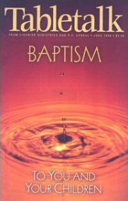 Tabletalk Magazine, June 1998: Baptism: To You and Your Children