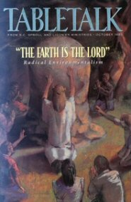 "Tabletalk Magazine, October 1993: ""The Earth Is the Lord"": Radical Environmentalism"