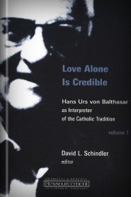 Love Alone Is Credible: Hans Urs Von Balthasar as Interpreter of the Catholic Tradition