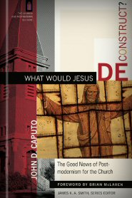 What Would Jesus Deconstruct? The Good News of Postmodernism for the Church