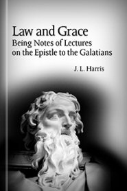 Law and Grace: Being Notes of Lectures on the Epistle to the Galatians