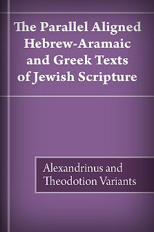 The Parallel Aligned Hebrew-Aramaic and Greek Texts of Jewish Scripture - Alexandrinus and Theodotion Variants