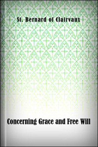 The Treatise of St. Bernard Abbat of Clairvaux: Concerning Grace and Free Will, Addressed to William, Abbat of St. Thierry
