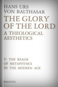The Glory of the Lord, vol. V: The Realm of Metaphysics in the Modern Age