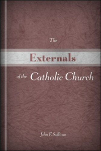 The Externals of the Catholic Church: Her Government, Ceremonies, Festivals, Sacramentals, and Devotions