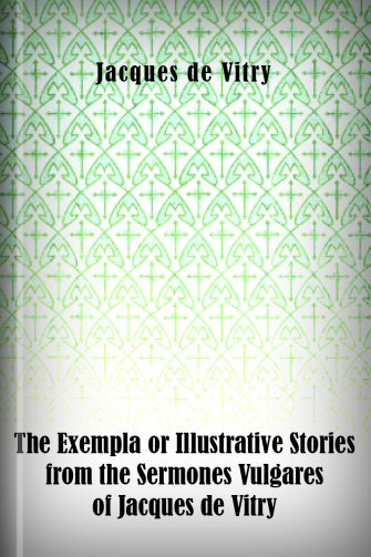 The Exempla or Illustrative Stories from the Sermones Vulgares of Jacques de Vitry