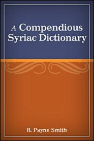 A Compendious Syriac Dictionary: Founded upon the Thesaurus Syriacus of R. Payne Smith