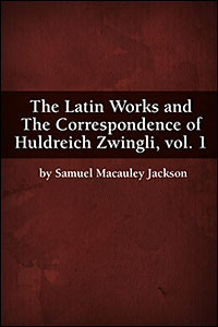 The Latin Works and The Correspondence of Huldreich Zwingli, vol. 1