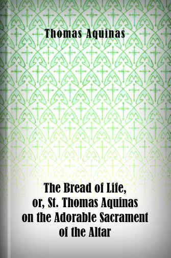 The Bread of Life, or, St. Thomas Aquinas on the Adorable Sacrament of the Altar